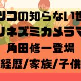 マツコの知らない世界 ハリネズミカメラマン 角田修一登場 経歴_家族_子供