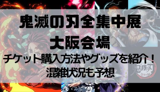 鬼滅の刃全集中展の大阪開催はいつ?チケット購入方法やグッズを紹介!混雑状況も予想