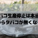 タバコ生産停止は本当? 日本からタバコが無くなる!?
