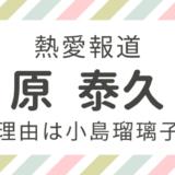 原泰久熱愛報道離婚理由は小島瑠璃子?