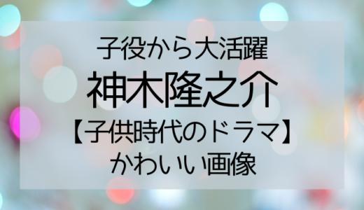 神木隆之介の子役時代のドラマを一覧で紹介!可愛い画像や同世代は誰なのか調査