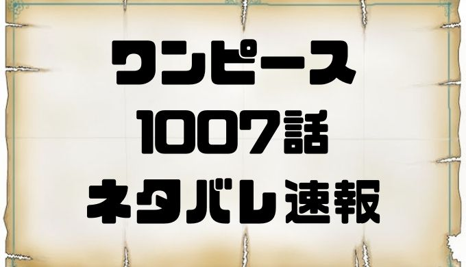 ワンピース1007話ネタバレ考察最新速報ONE PIECE