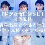 渋谷風花 青森出身で今は大学生 中学・高校・卒アル情報